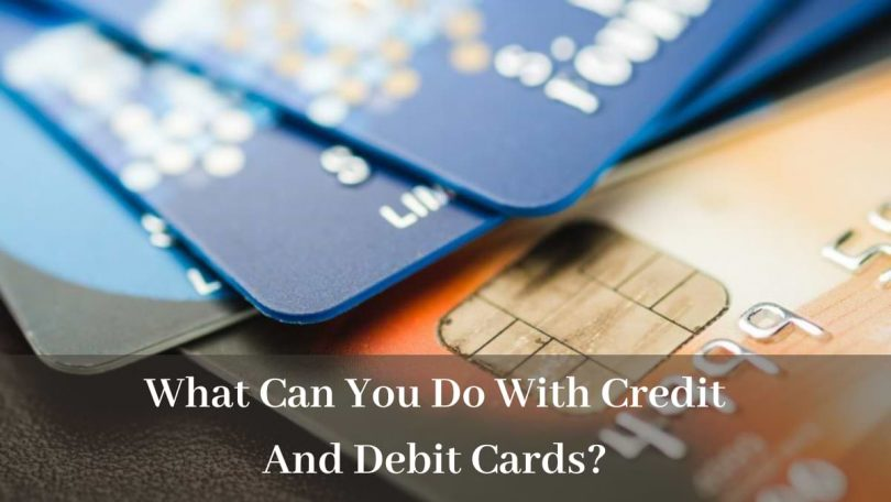 What Can You Do With Credit And Debit Cards